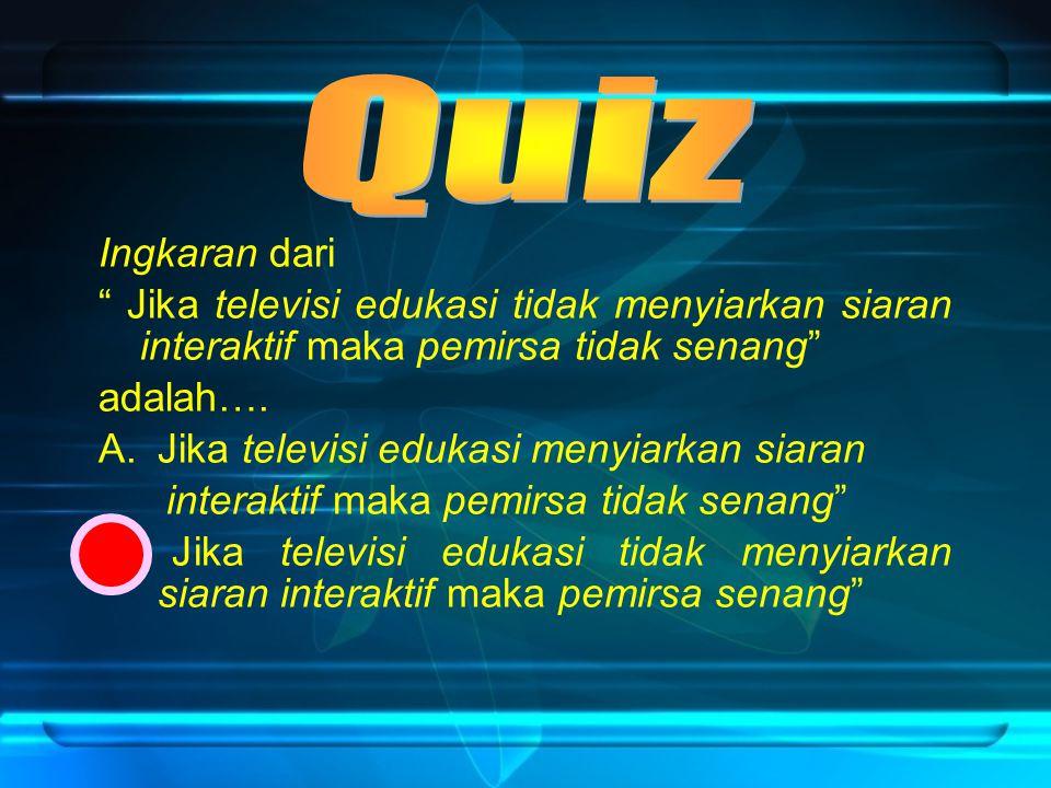 Quiz Ingkaran dari. Jika televisi edukasi tidak menyiarkan siaran interaktif maka pemirsa tidak senang