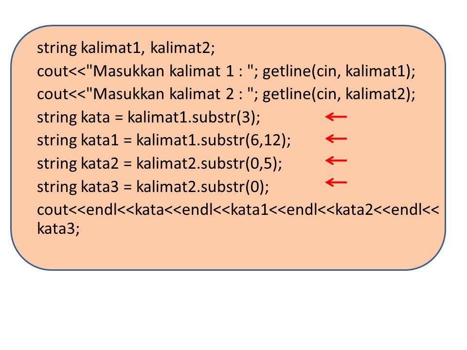 string kalimat1, kalimat2; cout<< Masukkan kalimat 1 : ; getline(cin, kalimat1); cout<< Masukkan kalimat 2 : ; getline(cin, kalimat2); string kata = kalimat1.substr(3); string kata1 = kalimat1.substr(6,12); string kata2 = kalimat2.substr(0,5); string kata3 = kalimat2.substr(0); cout<<endl<<kata<<endl<<kata1<<endl<<kata2<<endl<<kata3;