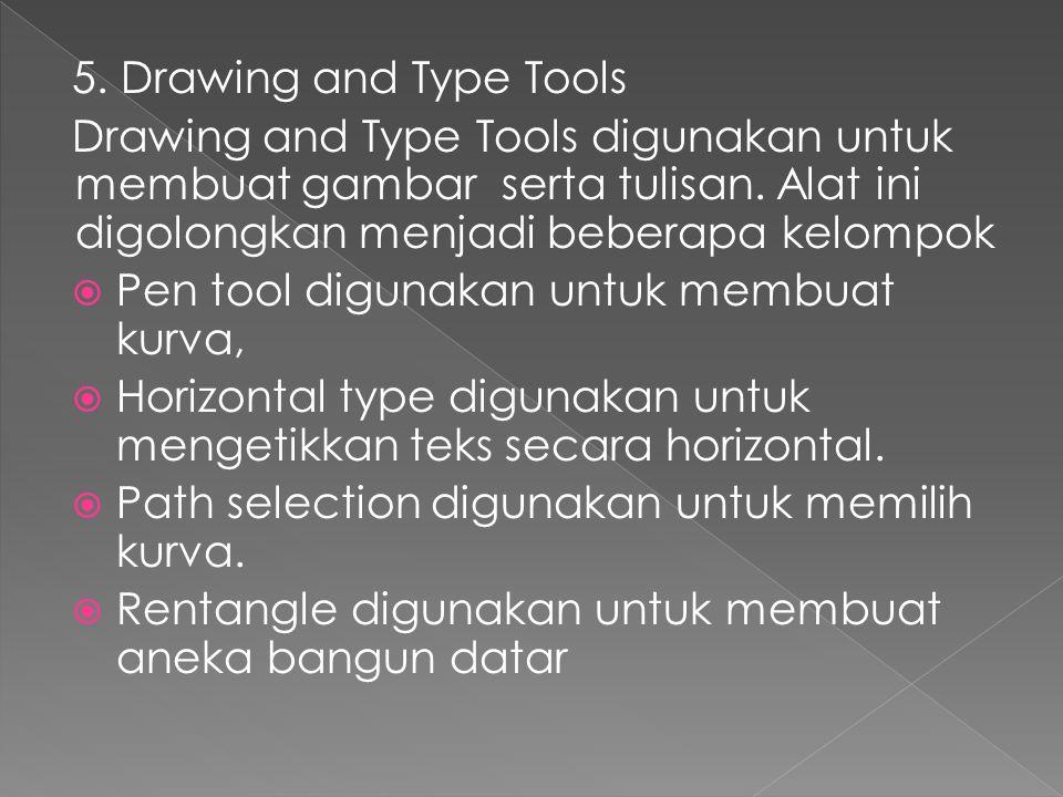 5. Drawing and Type Tools Drawing and Type Tools digunakan untuk membuat gambar serta tulisan. Alat ini digolongkan menjadi beberapa kelompok.