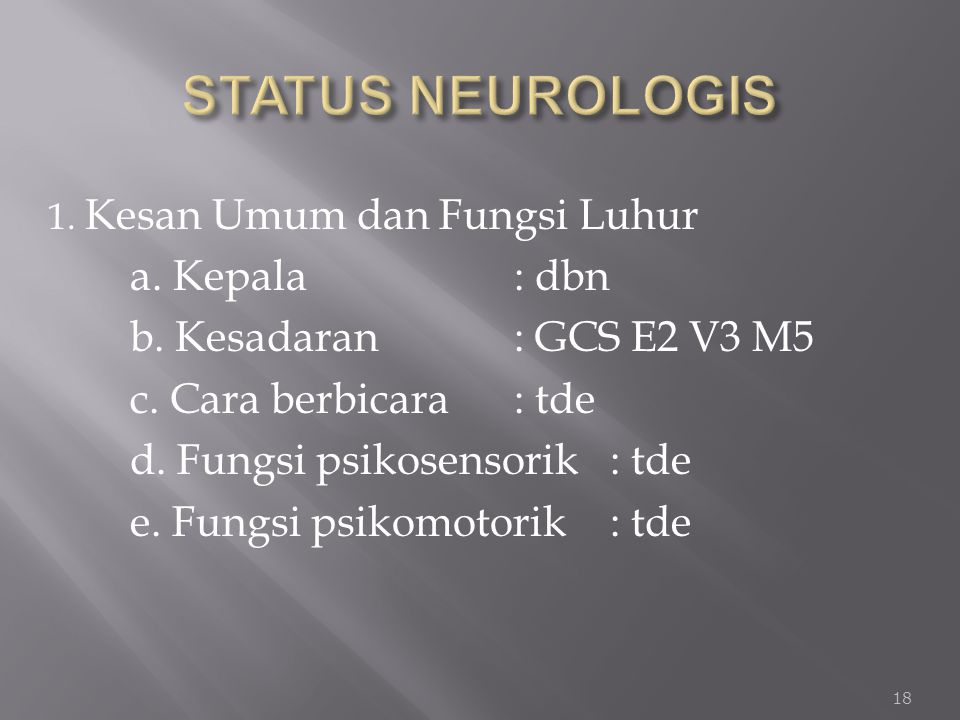STATUS NEUROLOGIS a. Kepala : dbn b. Kesadaran : GCS E2 V3 M5