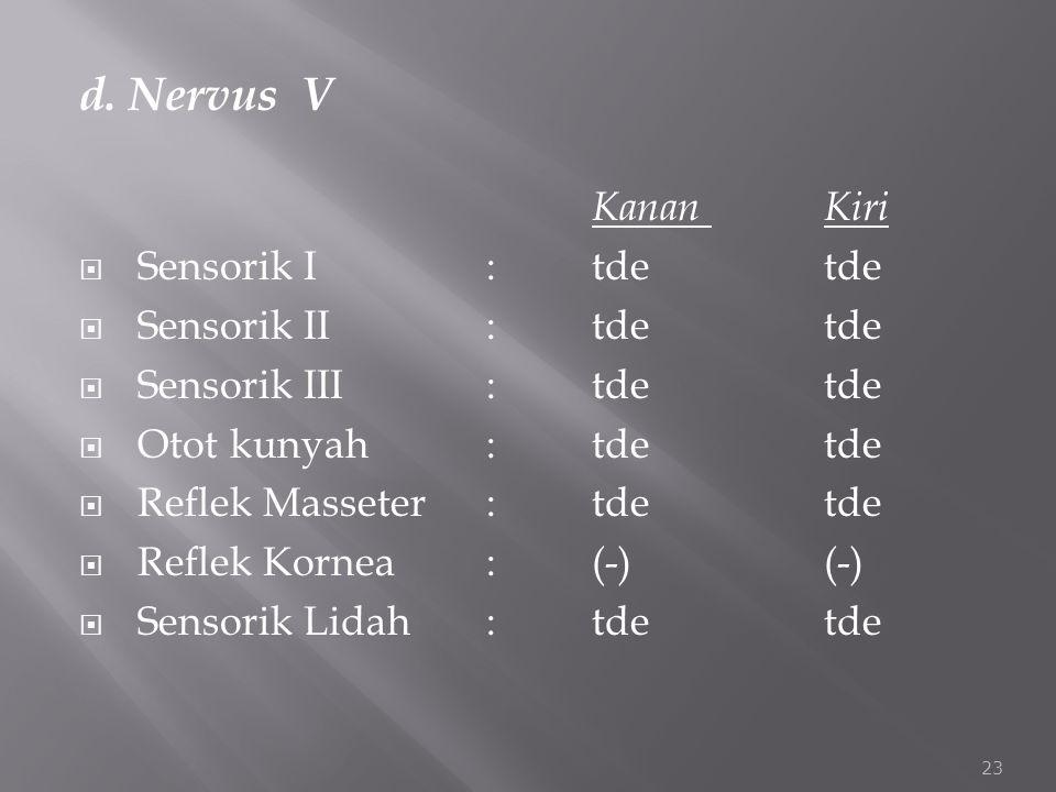 d. Nervus V Kanan Kiri Sensorik I : tde tde Sensorik II : tde tde