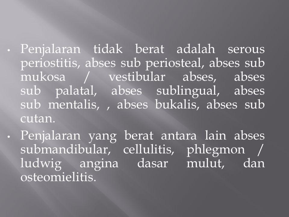 Penjalaran tidak berat adalah serous periostitis, abses sub periosteal, abses sub mukosa / vestibular abses, abses sub palatal, abses sublingual, abses sub mentalis, , abses bukalis, abses sub cutan.