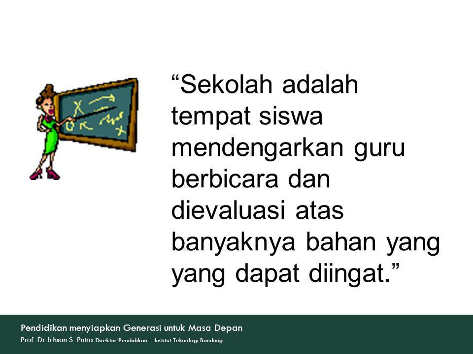 Sekolah adalah tempat siswa mendengarkan guru berbicara dan dievaluasi atas banyaknya bahan yang yang dapat diingat.