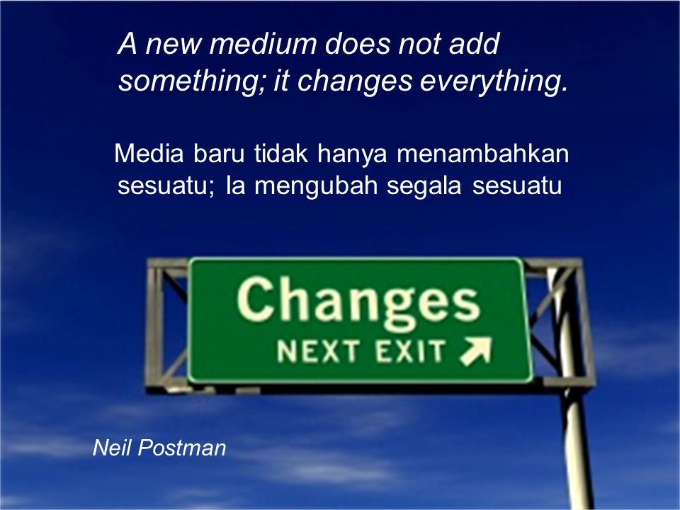 A new medium does not add something; it changes everything.