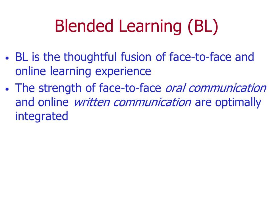 Blended Learning (BL) BL is the thoughtful fusion of face-to-face and online learning experience.