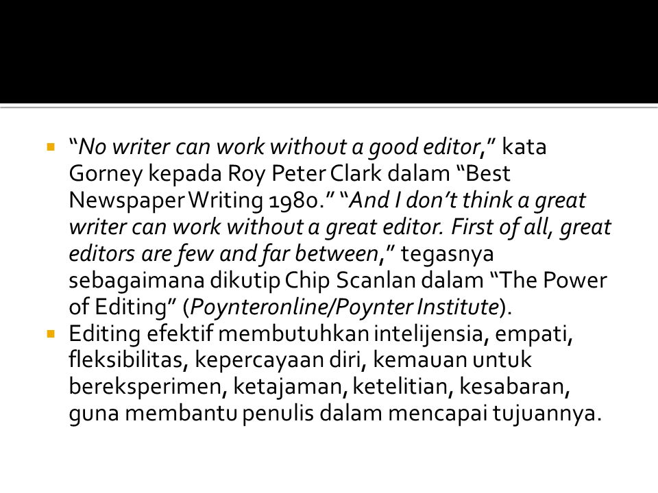No writer can work without a good editor, kata Gorney kepada Roy Peter Clark dalam Best Newspaper Writing 1980. And I don't think a great writer can work without a great editor. First of all, great editors are few and far between, tegasnya sebagaimana dikutip Chip Scanlan dalam The Power of Editing (Poynteronline/Poynter Institute).