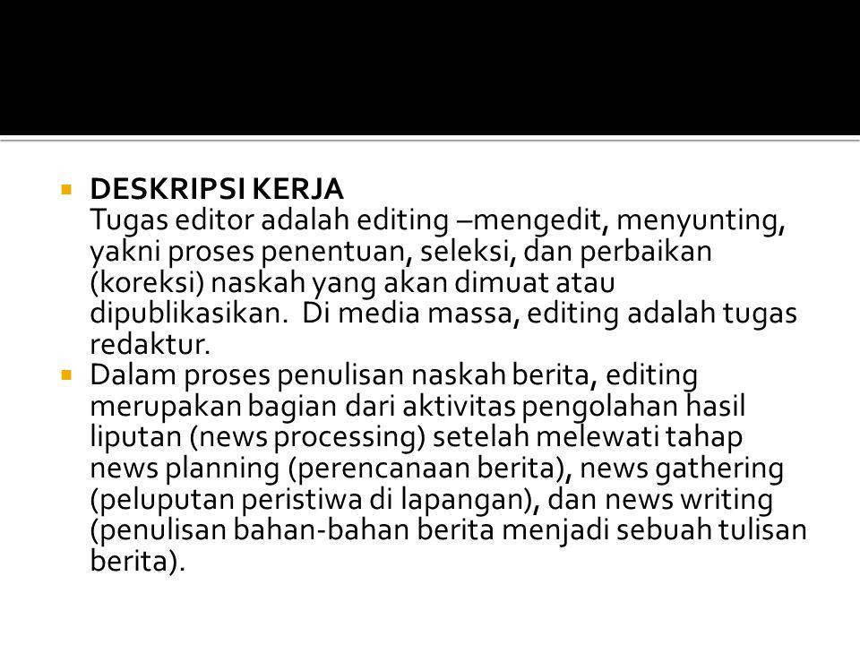DESKRIPSI KERJA Tugas editor adalah editing –mengedit, menyunting, yakni proses penentuan, seleksi, dan perbaikan (koreksi) naskah yang akan dimuat atau dipublikasikan. Di media massa, editing adalah tugas redaktur.