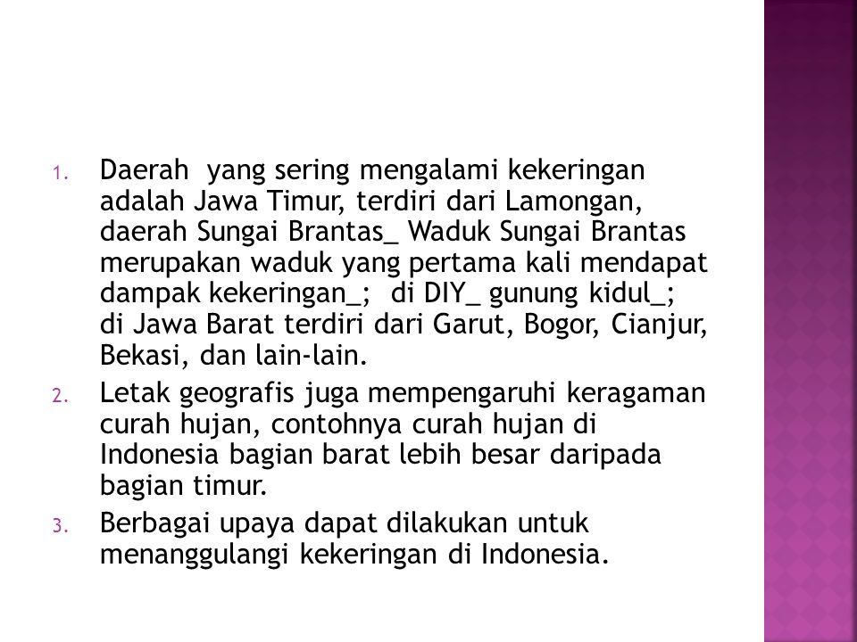 Daerah yang sering mengalami kekeringan adalah Jawa Timur, terdiri dari Lamongan, daerah Sungai Brantas_ Waduk Sungai Brantas merupakan waduk yang pertama kali mendapat dampak kekeringan_; di DIY_ gunung kidul_; di Jawa Barat terdiri dari Garut, Bogor, Cianjur, Bekasi, dan lain-lain.