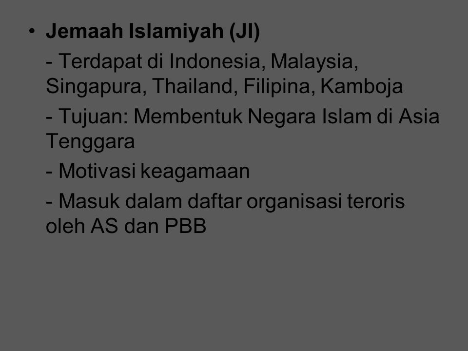 Jemaah Islamiyah (JI) - Terdapat di Indonesia, Malaysia, Singapura, Thailand, Filipina, Kamboja. - Tujuan: Membentuk Negara Islam di Asia Tenggara.