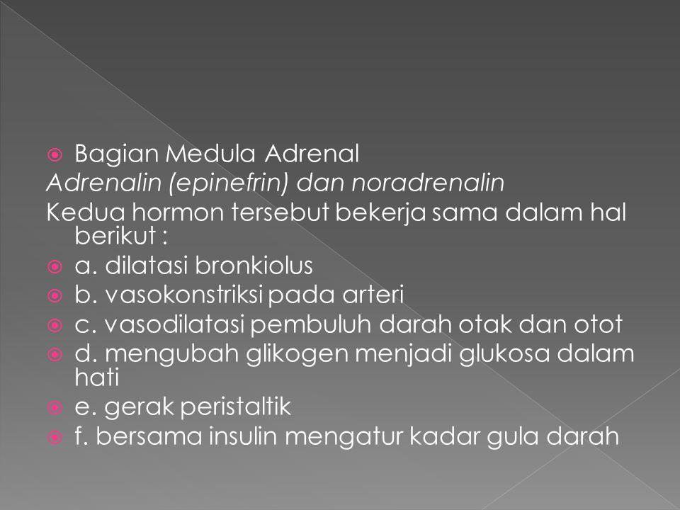 Bagian Medula Adrenal Adrenalin (epinefrin) dan noradrenalin. Kedua hormon tersebut bekerja sama dalam hal berikut :
