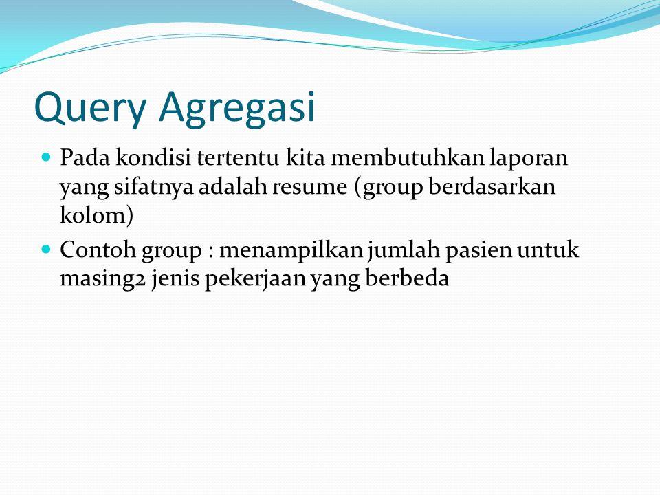 Query Agregasi Pada kondisi tertentu kita membutuhkan laporan yang sifatnya adalah resume (group berdasarkan kolom)
