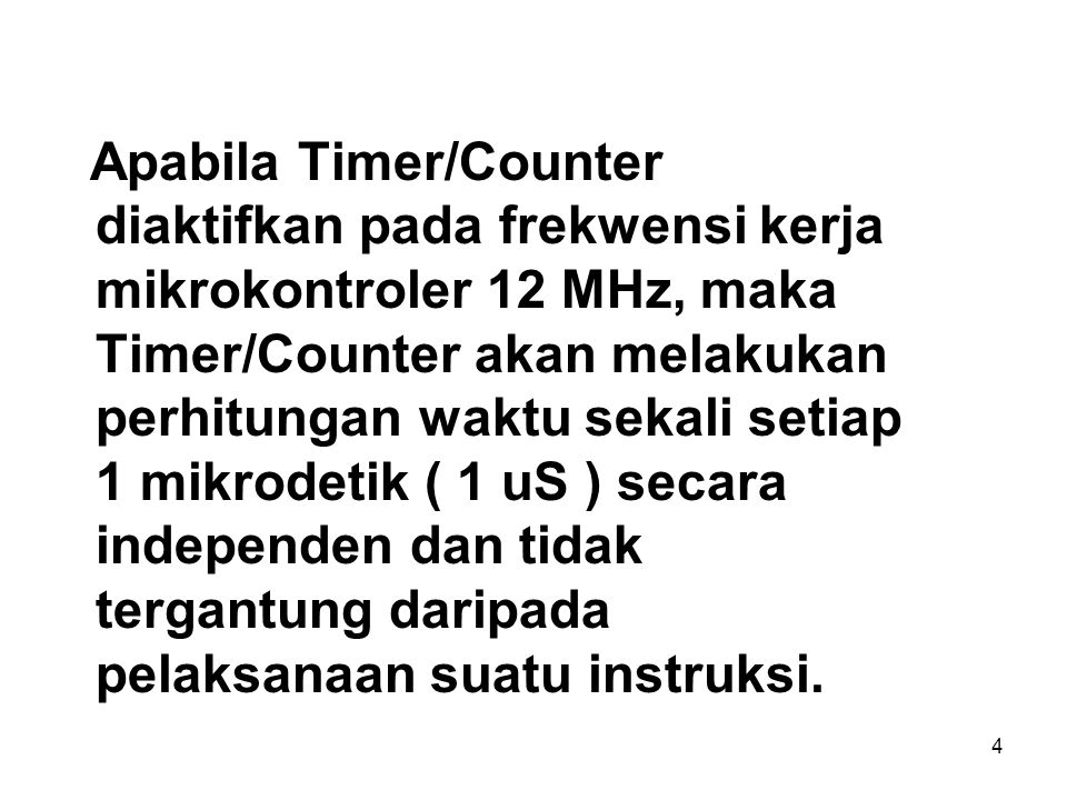 Apabila Timer/Counter diaktifkan pada frekwensi kerja mikrokontroler 12 MHz, maka Timer/Counter akan melakukan perhitungan waktu sekali setiap 1 mikrodetik ( 1 uS ) secara independen dan tidak tergantung daripada pelaksanaan suatu instruksi.