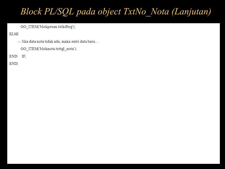 Block PL/SQL pada object TxtNo_Nota (Lanjutan)