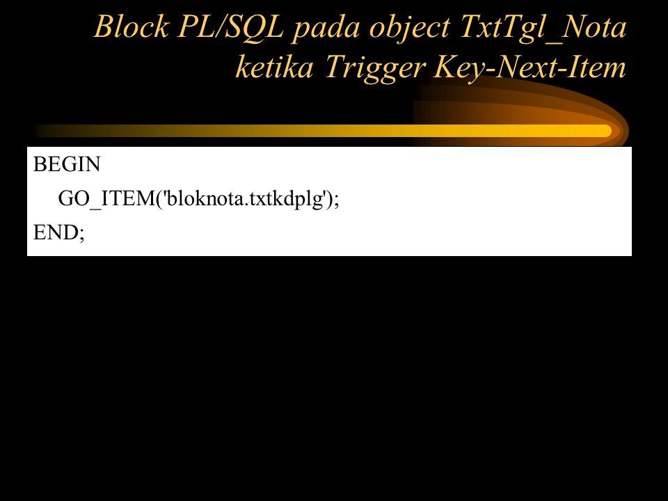 Block PL/SQL pada object TxtTgl_Nota ketika Trigger Key-Next-Item
