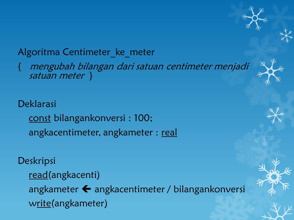 Algoritma Centimeter_ke_meter { mengubah bilangan dari satuan centimeter menjadi satuan meter } Deklarasi const bilangankonversi : 100; angkacentimeter, angkameter : real Deskripsi read(angkacenti) angkameter  angkacentimeter / bilangankonversi write(angkameter)