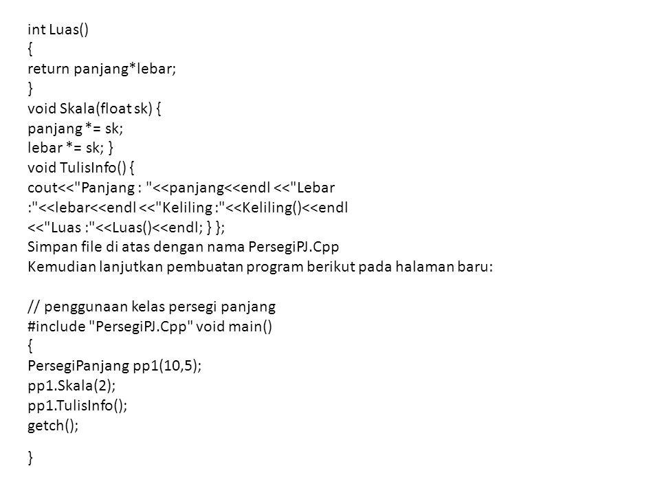 int Luas() { return panjang*lebar; } void Skala(float sk) { panjang *= sk; lebar *= sk; } void TulisInfo() {