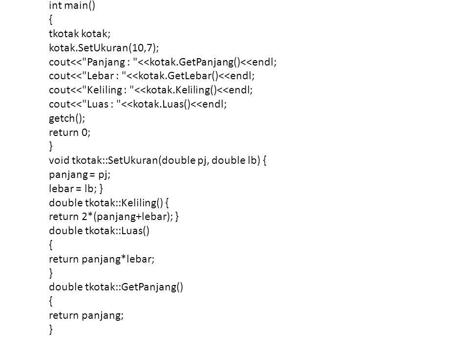int main() { tkotak kotak; kotak.SetUkuran(10,7); cout<< Panjang : <<kotak.GetPanjang()<<endl; cout<< Lebar : <<kotak.GetLebar()<<endl;