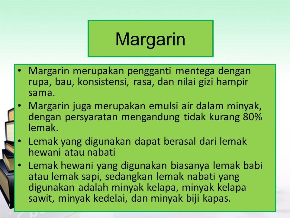 Margarin Margarin merupakan pengganti mentega dengan rupa, bau, konsistensi, rasa, dan nilai gizi hampir sama.