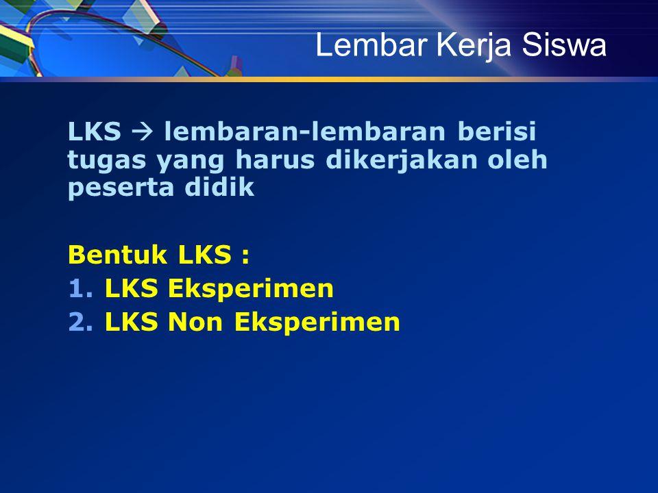 Lembar Kerja Siswa LKS  lembaran-lembaran berisi tugas yang harus dikerjakan oleh peserta didik. Bentuk LKS :