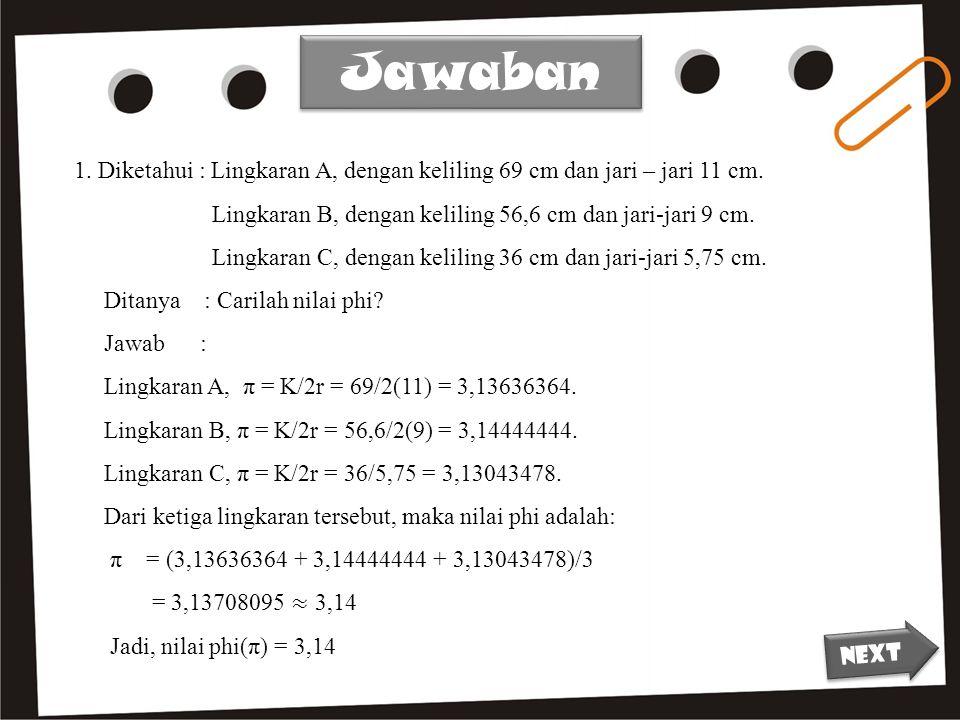 Jawaban 1. Diketahui : Lingkaran A, dengan keliling 69 cm dan jari – jari 11 cm. Lingkaran B, dengan keliling 56,6 cm dan jari-jari 9 cm.