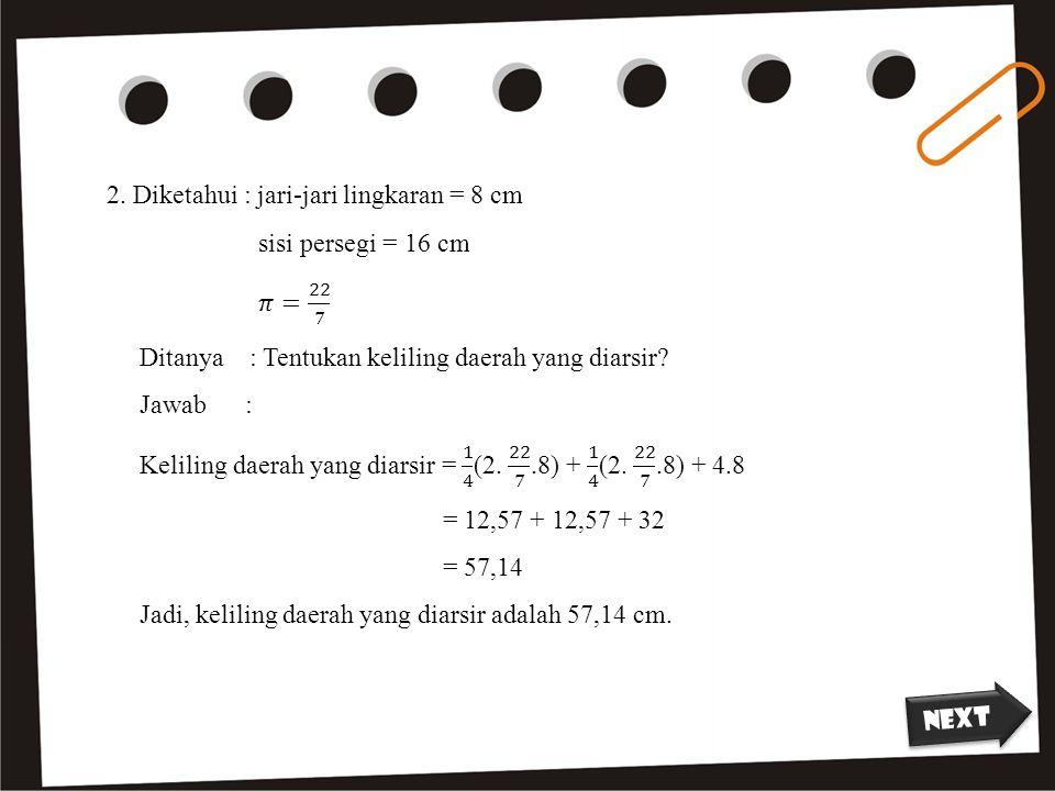 2. Diketahui : jari-jari lingkaran = 8 cm