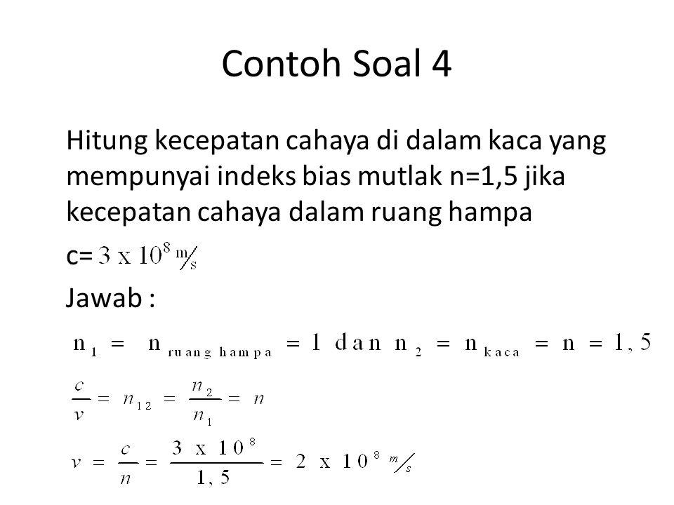 Contoh Soal 4 Hitung kecepatan cahaya di dalam kaca yang mempunyai indeks bias mutlak n=1,5 jika kecepatan cahaya dalam ruang hampa c= Jawab :