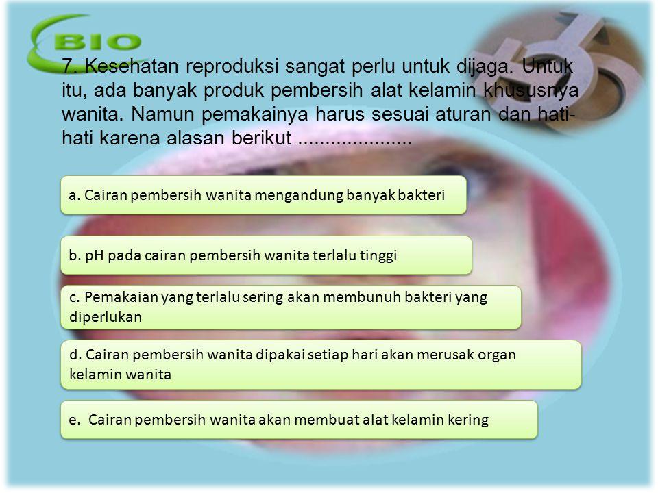 7. Kesehatan reproduksi sangat perlu untuk dijaga