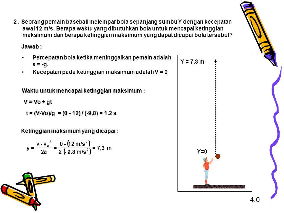 2 . Seorang pemain baseball melempar bola sepanjang sumbu Y dengan kecepatan awal 12 m/s. Berapa waktu yang dibutuhkan bola untuk mencapai ketinggian maksimum dan berapa ketinggian maksimum yang dapat dicapai bola tersebut