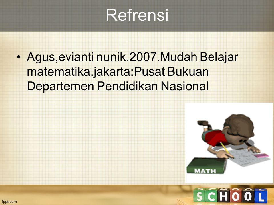 Refrensi Agus,evianti nunik.2007.Mudah Belajar matematika.jakarta:Pusat Bukuan Departemen Pendidikan Nasional.