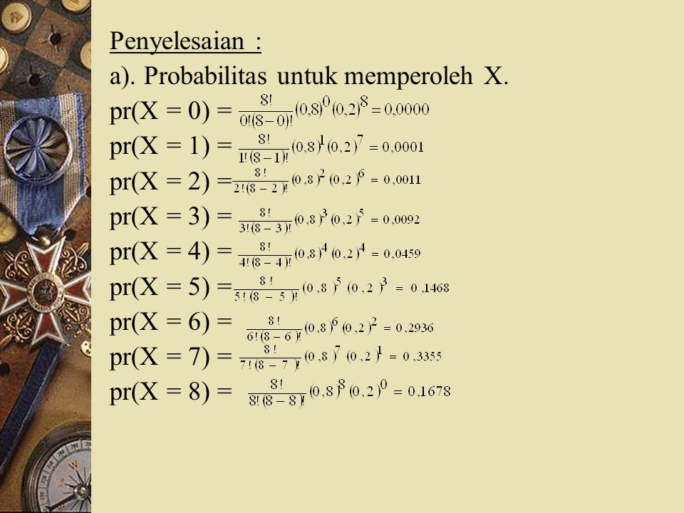 Penyelesaian : a). Probabilitas untuk memperoleh X. pr(X = 0) = pr(X = 1) = pr(X = 2) = pr(X = 3) =