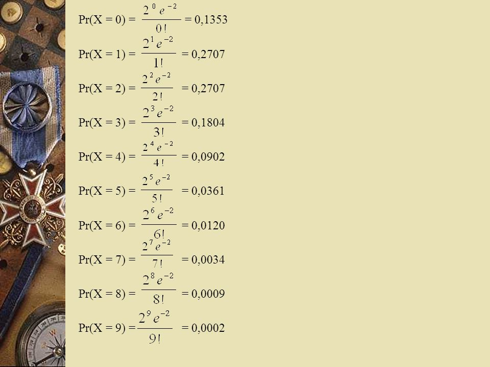 Pr(X = 0) = = 0,1353 Pr(X = 1) = = 0,2707. Pr(X = 2) = = 0,2707.