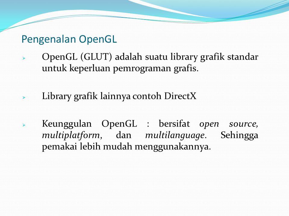 Pengenalan OpenGL OpenGL (GLUT) adalah suatu library grafik standar untuk keperluan pemrograman grafis.
