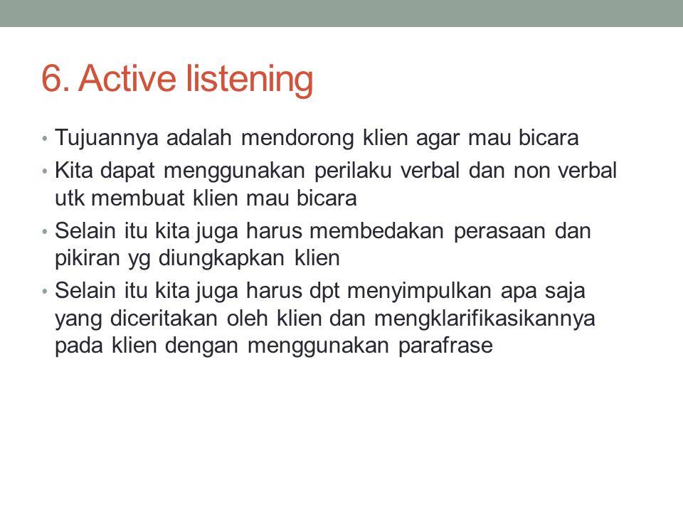 6. Active listening Tujuannya adalah mendorong klien agar mau bicara