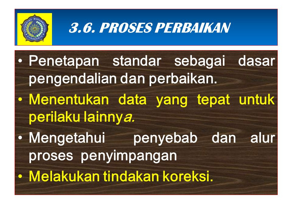 3.6. PROSES PERBAIKAN Penetapan standar sebagai dasar pengendalian dan perbaikan. Menentukan data yang tepat untuk perilaku lainnya.