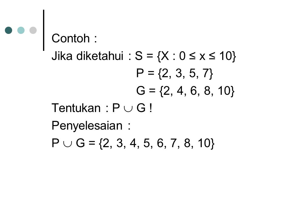 Contoh : Jika diketahui : S = {X : 0 ≤ x ≤ 10} P = {2, 3, 5, 7} G = {2, 4, 6, 8, 10} Tentukan : P  G !