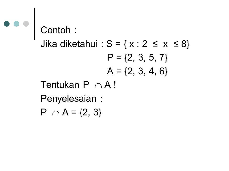 Contoh : Jika diketahui : S = { x : 2 ≤ x ≤ 8} P = {2, 3, 5, 7} A = {2, 3, 4, 6} Tentukan P  A !
