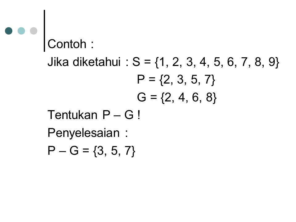 Contoh : Jika diketahui : S = {1, 2, 3, 4, 5, 6, 7, 8, 9} P = {2, 3, 5, 7} G = {2, 4, 6, 8} Tentukan P – G !