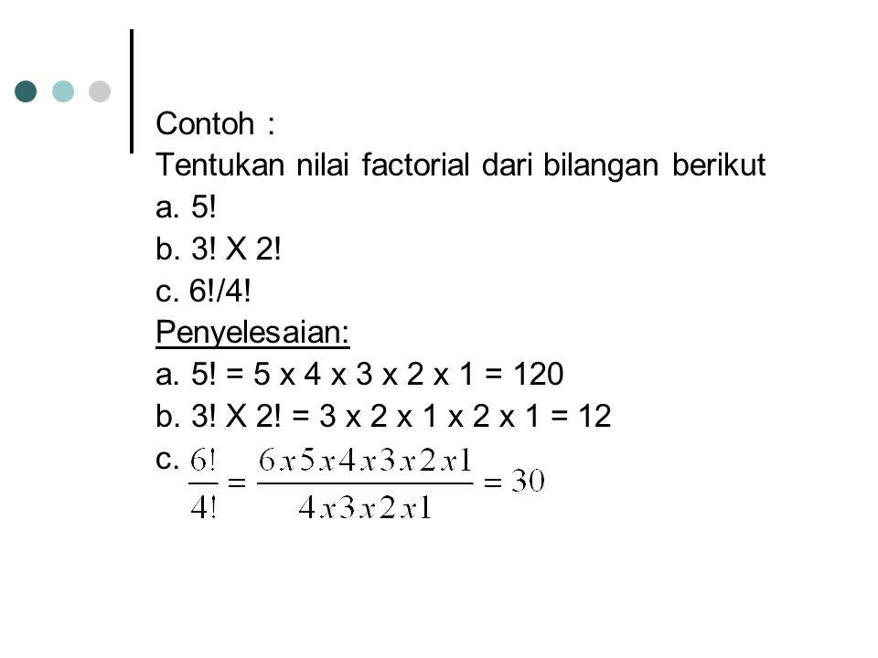 Contoh : Tentukan nilai factorial dari bilangan berikut. a. 5! b. 3! X 2! c. 6!/4! Penyelesaian: