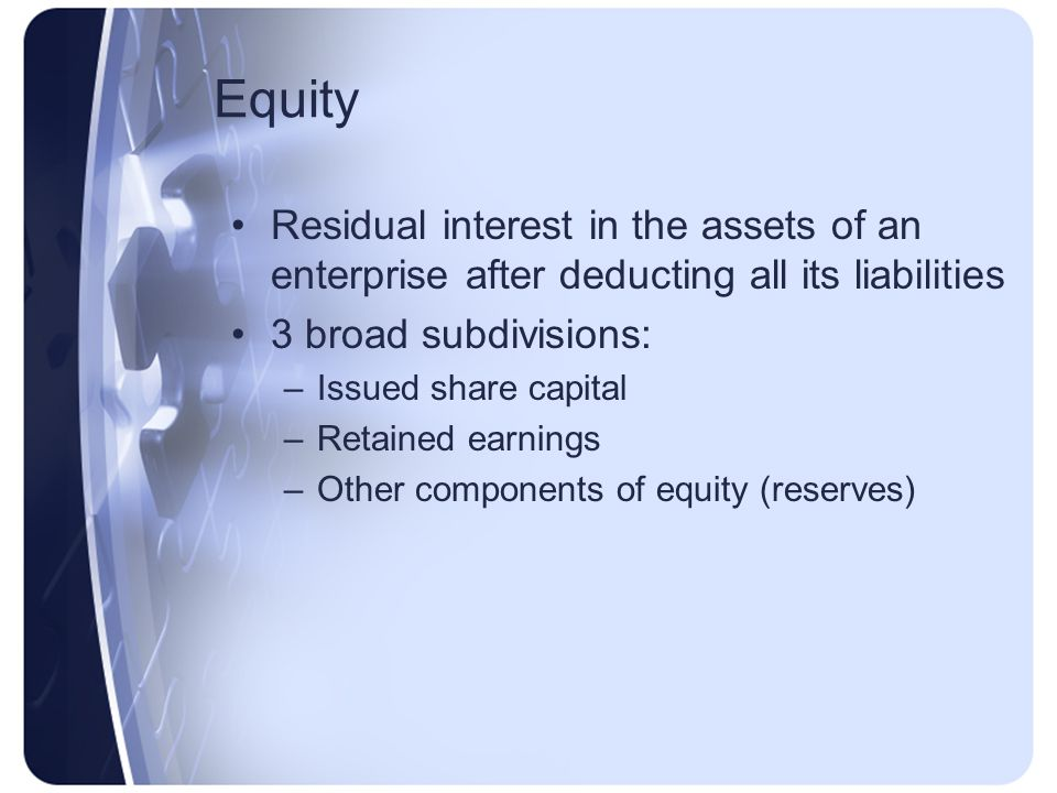 Equity Residual interest in the assets of an enterprise after deducting all its liabilities. 3 broad subdivisions: