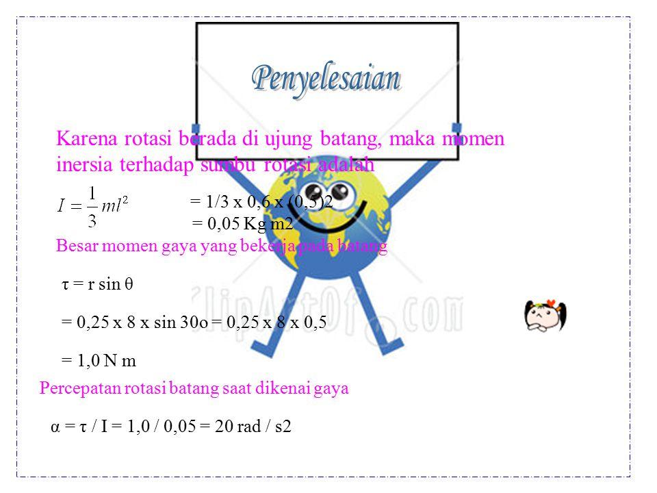 Penyelesaian Karena rotasi berada di ujung batang, maka momen inersia terhadap sumbu rotasi adalah.