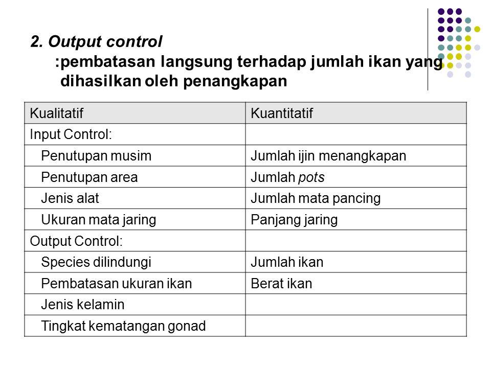 2. Output control : pembatasan langsung terhadap jumlah ikan yang dihasilkan oleh penangkapan. Kualitatif.