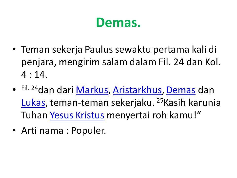 Demas. Teman sekerja Paulus sewaktu pertama kali di penjara, mengirim salam dalam Fil. 24 dan Kol. 4 : 14.