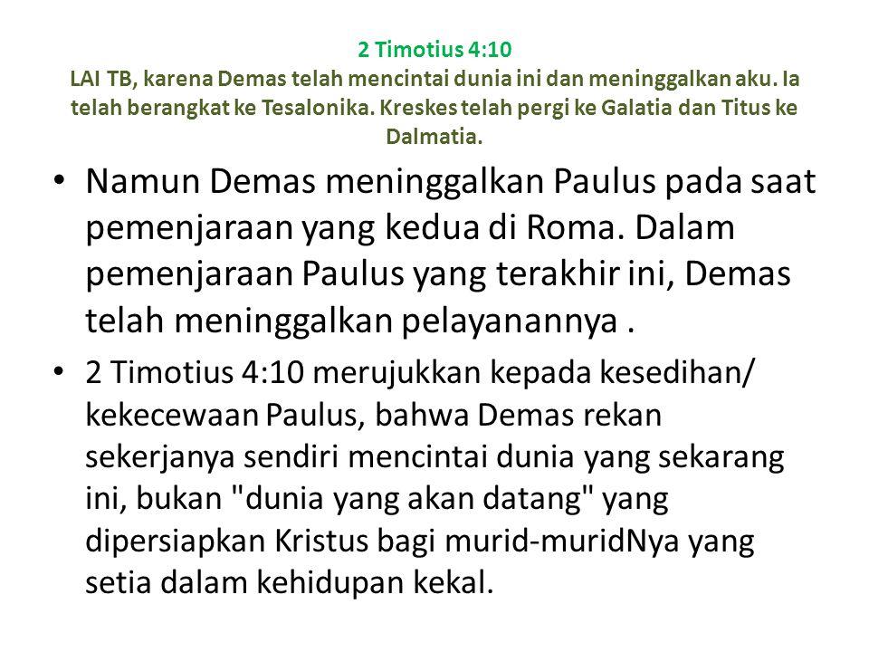 2 Timotius 4:10 LAI TB, karena Demas telah mencintai dunia ini dan meninggalkan aku. Ia telah berangkat ke Tesalonika. Kreskes telah pergi ke Galatia dan Titus ke Dalmatia.