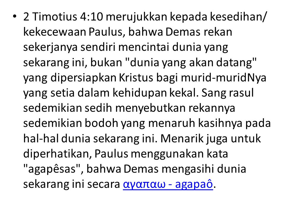 2 Timotius 4:10 merujukkan kepada kesedihan/ kekecewaan Paulus, bahwa Demas rekan sekerjanya sendiri mencintai dunia yang sekarang ini, bukan dunia yang akan datang yang dipersiapkan Kristus bagi murid-muridNya yang setia dalam kehidupan kekal.