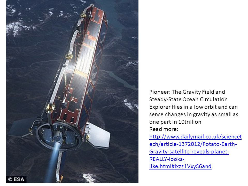 Pioneer: The Gravity Field and Steady-State Ocean Circulation Explorer flies in a low orbit and can sense changes in gravity as small as one part in 10trillion Read more: http://www.dailymail.co.uk/sciencetech/article-1372012/Potato-Earth-Gravity-satellite-reveals-planet-REALLY-looks-like.html#ixzz1VxyS6and