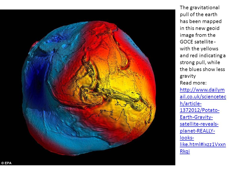 The gravitational pull of the earth has been mapped in this new geoid image from the GOCE satellite - with the yellows and red indicating a strong pull, while the blues show less gravity Read more: http://www.dailymail.co.uk/sciencetech/article-1372012/Potato-Earth-Gravity-satellite-reveals-planet-REALLY-looks-like.html#ixzz1VxxnRkqi