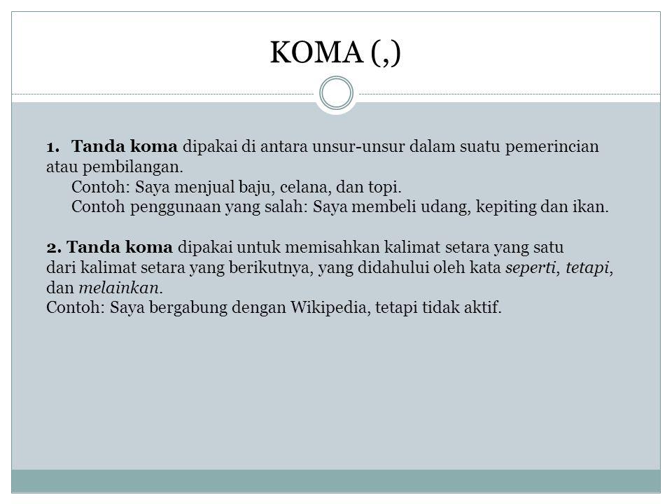 KOMA (,) Tanda koma dipakai di antara unsur-unsur dalam suatu pemerincian.