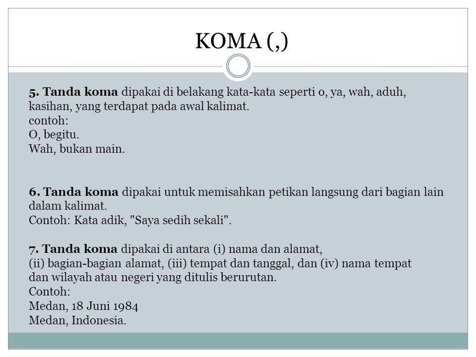 KOMA (,) 5. Tanda koma dipakai di belakang kata-kata seperti o, ya, wah, aduh, kasihan, yang terdapat pada awal kalimat. contoh: