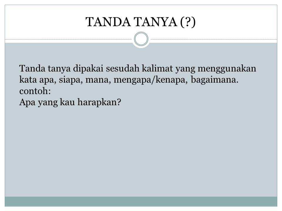 TANDA TANYA ( ) Tanda tanya dipakai sesudah kalimat yang menggunakan kata apa, siapa, mana, mengapa/kenapa, bagaimana.