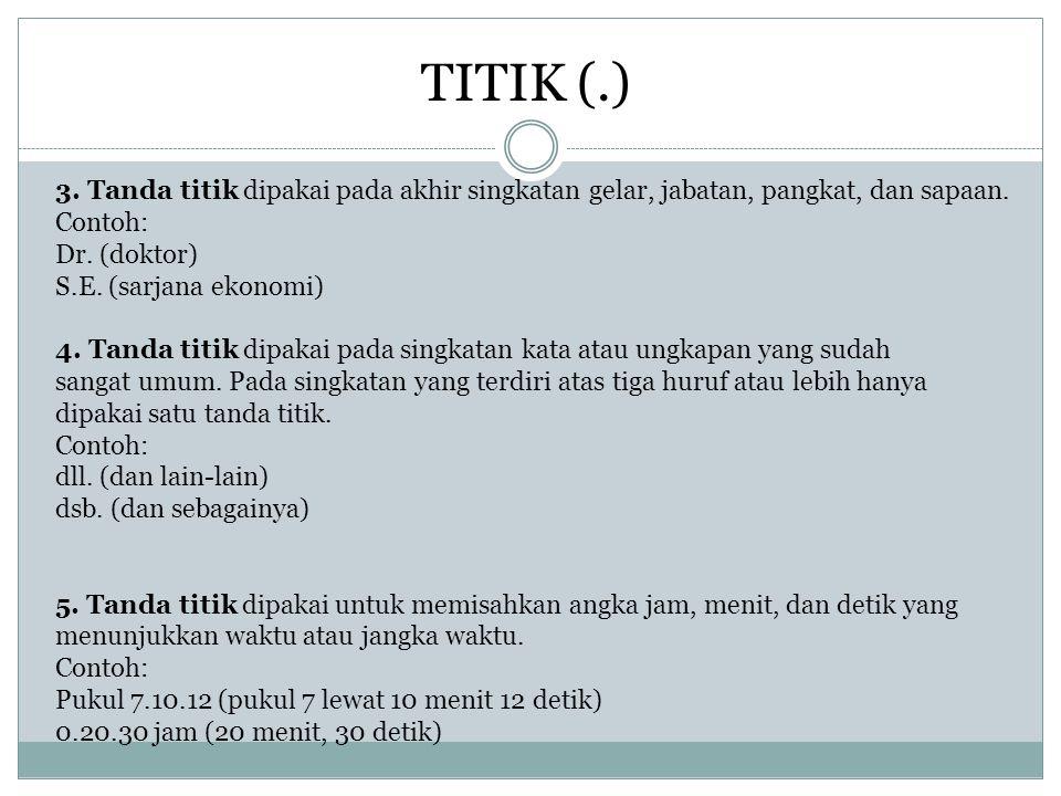 TITIK (.) 3. Tanda titik dipakai pada akhir singkatan gelar, jabatan, pangkat, dan sapaan. Contoh: Dr. (doktor)